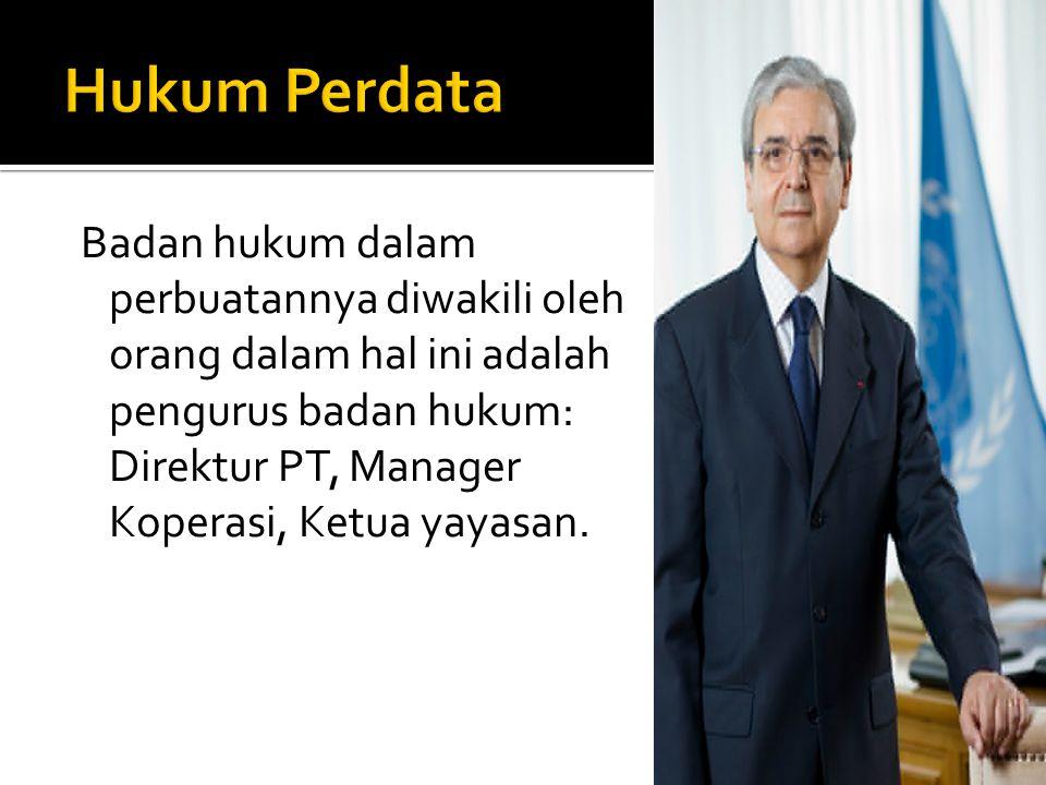 Badan hukum dalam perbuatannya diwakili oleh orang dalam hal ini adalah pengurus badan hukum: Direktur PT, Manager Koperasi, Ketua yayasan.