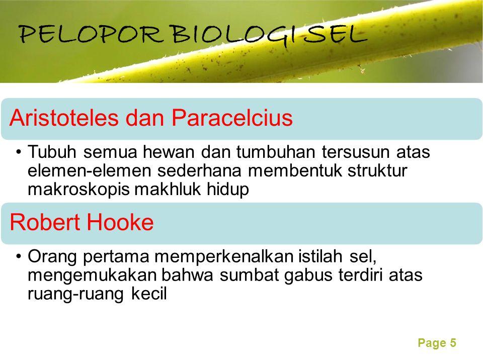 Free Powerpoint Templates Page 5 PELOPOR BIOLOGI SEL Aristoteles dan Paracelcius Tubuh semua hewan dan tumbuhan tersusun atas elemen-elemen sederhana membentuk struktur makroskopis makhluk hidup Robert Hooke Orang pertama memperkenalkan istilah sel, mengemukakan bahwa sumbat gabus terdiri atas ruang-ruang kecil
