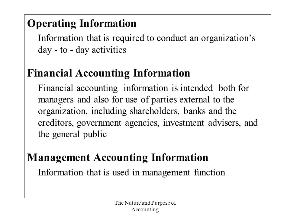 The Nature and Purpose of Accounting Operating Information Information that is required to conduct an organization's day - to - day activities Financial Accounting Information Financial accounting information is intended both for managers and also for use of parties external to the organization, including shareholders, banks and the creditors, government agencies, investment advisers, and the general public Management Accounting Information Information that is used in management function