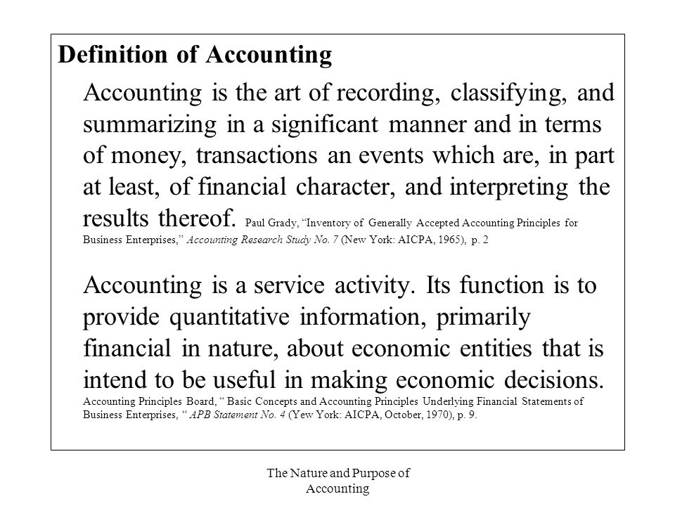 The Nature and Purpose of Accounting Definition of Accounting Accounting is the art of recording, classifying, and summarizing in a significant manner and in terms of money, transactions an events which are, in part at least, of financial character, and interpreting the results thereof.