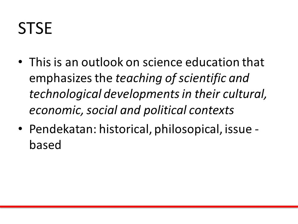 STSE This is an outlook on science education that emphasizes the teaching of scientific and technological developments in their cultural, economic, social and political contexts Pendekatan: historical, philosopical, issue - based