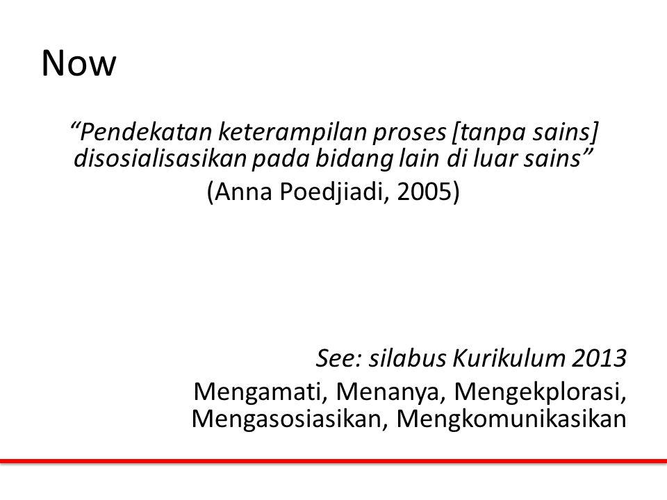 "Now ""Pendekatan keterampilan proses [tanpa sains] disosialisasikan pada bidang lain di luar sains"" (Anna Poedjiadi, 2005) See: silabus Kurikulum 2013"
