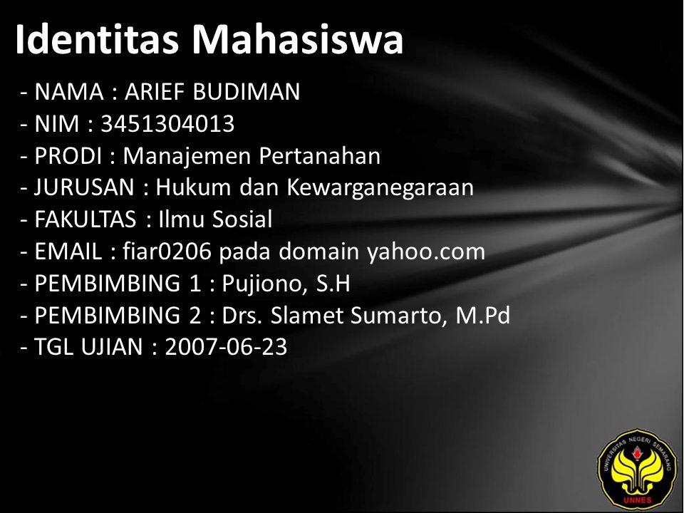 Identitas Mahasiswa - NAMA : ARIEF BUDIMAN - NIM : 3451304013 - PRODI : Manajemen Pertanahan - JURUSAN : Hukum dan Kewarganegaraan - FAKULTAS : Ilmu Sosial - EMAIL : fiar0206 pada domain yahoo.com - PEMBIMBING 1 : Pujiono, S.H - PEMBIMBING 2 : Drs.