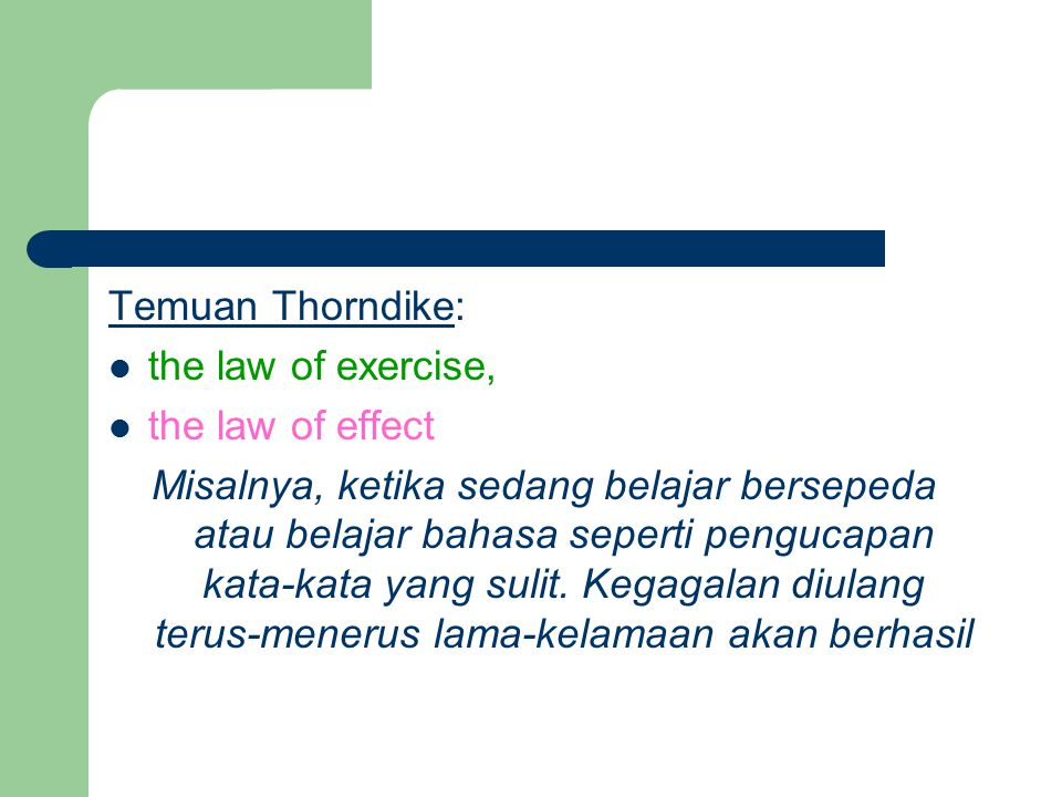 Temuan Thorndike: the law of exercise, the law of effect Misalnya, ketika sedang belajar bersepeda atau belajar bahasa seperti pengucapan kata-kata ya