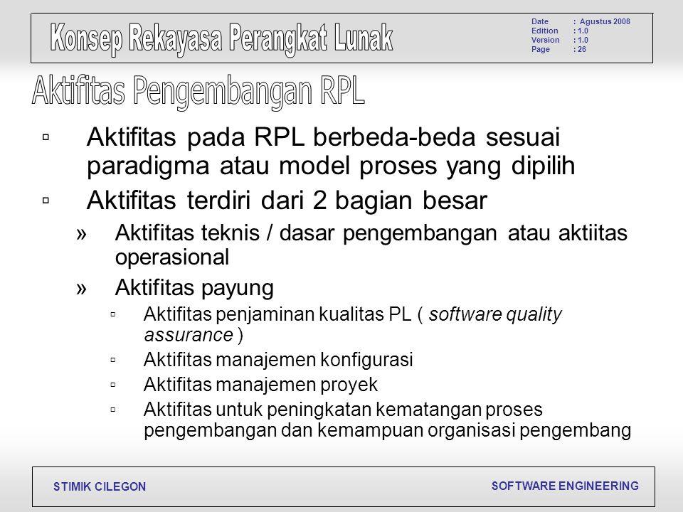 SOFTWARE ENGINEERING STIMIK CILEGON Date Edition Version Page : Agustus 2008 : 1.0 : 26 ▫Aktifitas pada RPL berbeda-beda sesuai paradigma atau model p