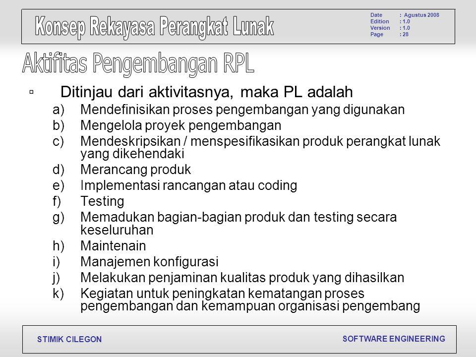 SOFTWARE ENGINEERING STIMIK CILEGON Date Edition Version Page : Agustus 2008 : 1.0 : 28 ▫Ditinjau dari aktivitasnya, maka PL adalah a)Mendefinisikan p