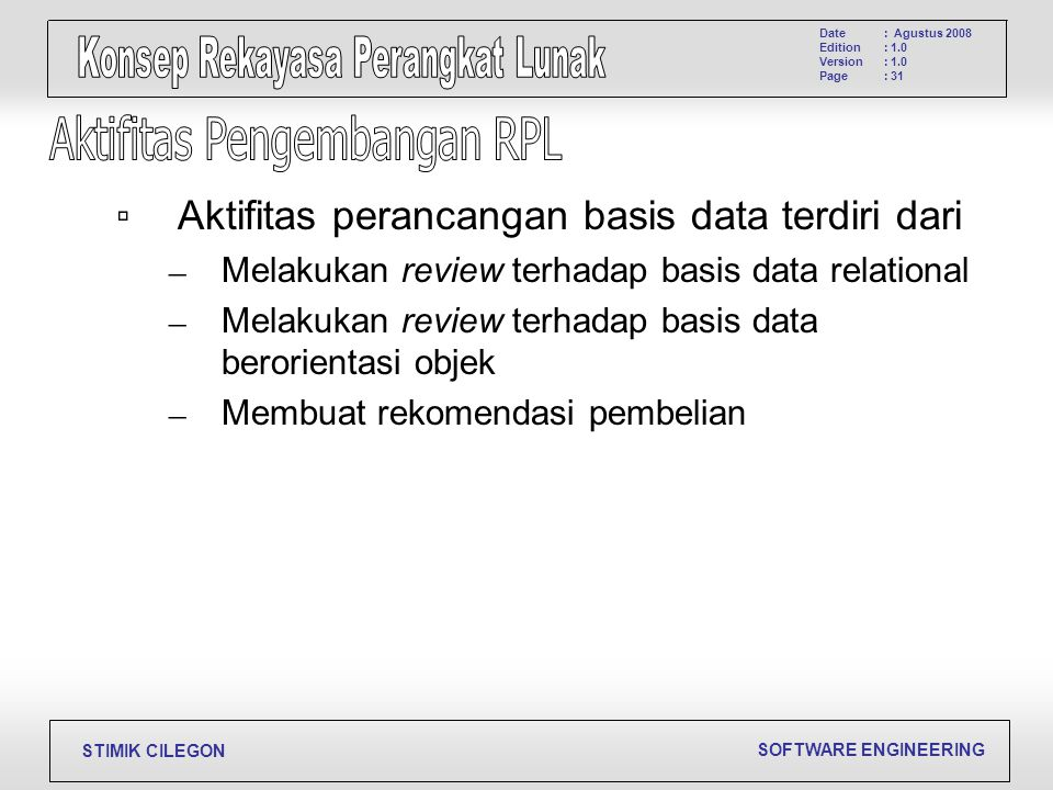 SOFTWARE ENGINEERING STIMIK CILEGON Date Edition Version Page : Agustus 2008 : 1.0 : 31 ▫Aktifitas perancangan basis data terdiri dari – Melakukan rev