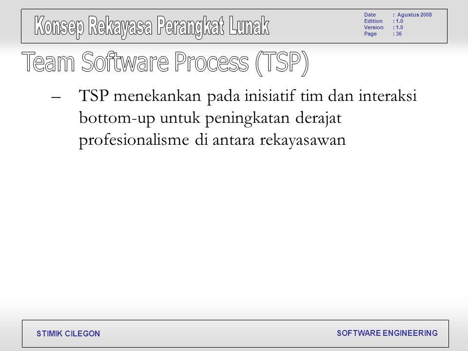SOFTWARE ENGINEERING STIMIK CILEGON Date Edition Version Page : Agustus 2008 : 1.0 : 36 –TSP menekankan pada inisiatif tim dan interaksi bottom-up unt