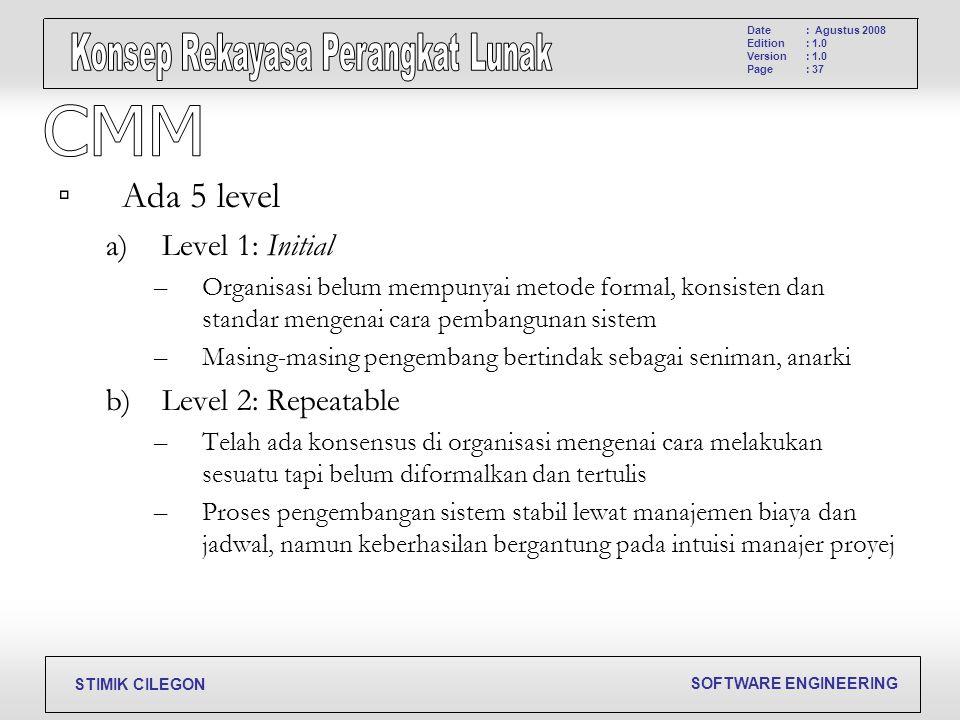 SOFTWARE ENGINEERING STIMIK CILEGON Date Edition Version Page : Agustus 2008 : 1.0 : 37 ▫ Ada 5 level a)Level 1: Initial –Organisasi belum mempunyai m