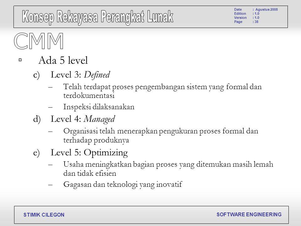SOFTWARE ENGINEERING STIMIK CILEGON Date Edition Version Page : Agustus 2008 : 1.0 : 38 ▫ Ada 5 level c)Level 3: Defined –Telah terdapat proses pengem