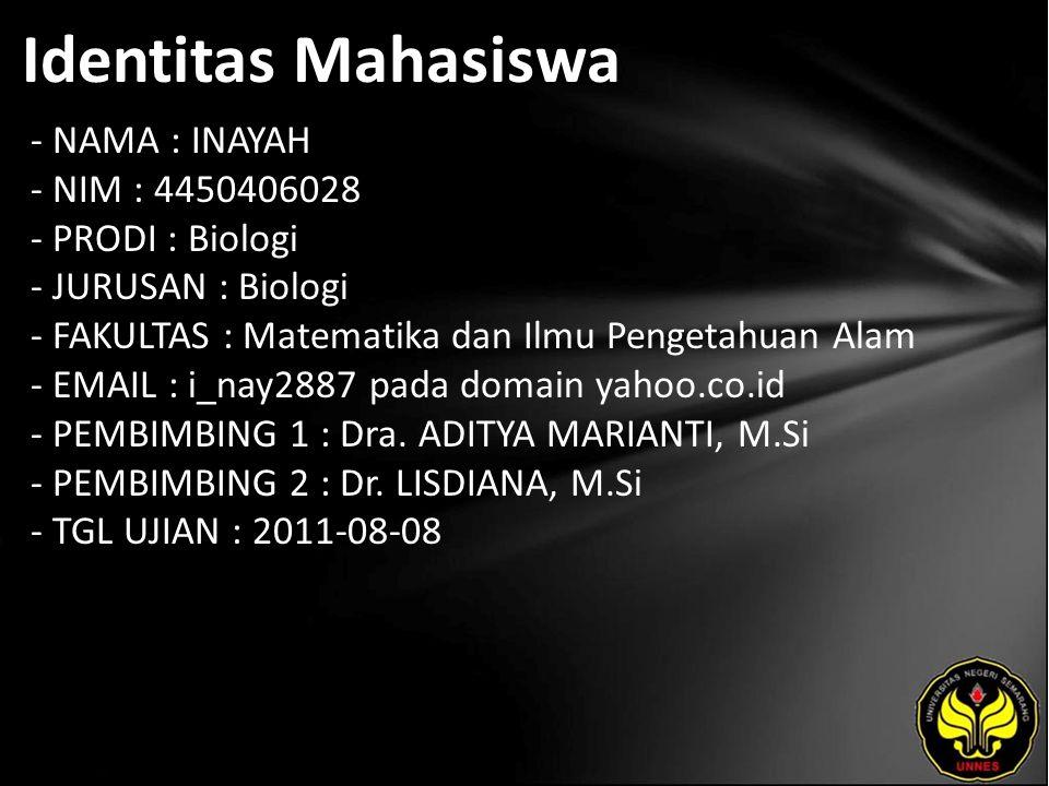 Identitas Mahasiswa - NAMA : INAYAH - NIM : 4450406028 - PRODI : Biologi - JURUSAN : Biologi - FAKULTAS : Matematika dan Ilmu Pengetahuan Alam - EMAIL : i_nay2887 pada domain yahoo.co.id - PEMBIMBING 1 : Dra.