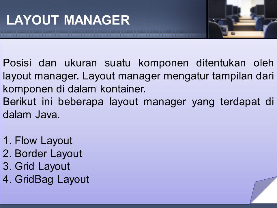 LAYOUT MANAGER Posisi dan ukuran suatu komponen ditentukan oleh layout manager.