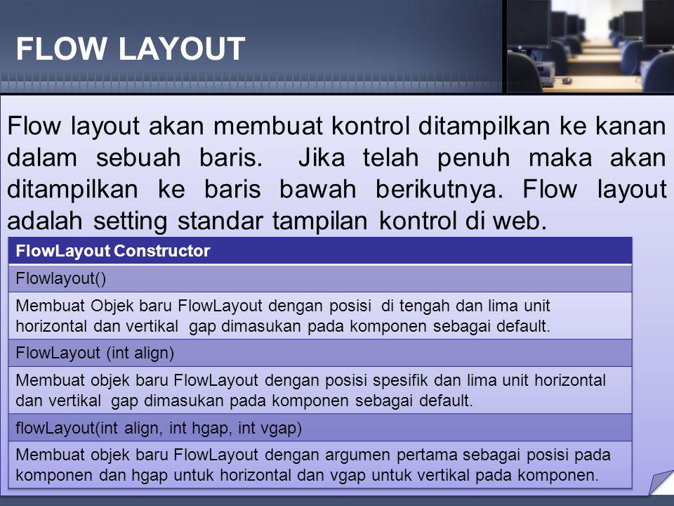 FLOW LAYOUT Flow layout akan membuat kontrol ditampilkan ke kanan dalam sebuah baris.