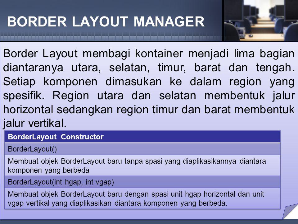 BORDER LAYOUT MANAGER Border Layout membagi kontainer menjadi lima bagian diantaranya utara, selatan, timur, barat dan tengah.
