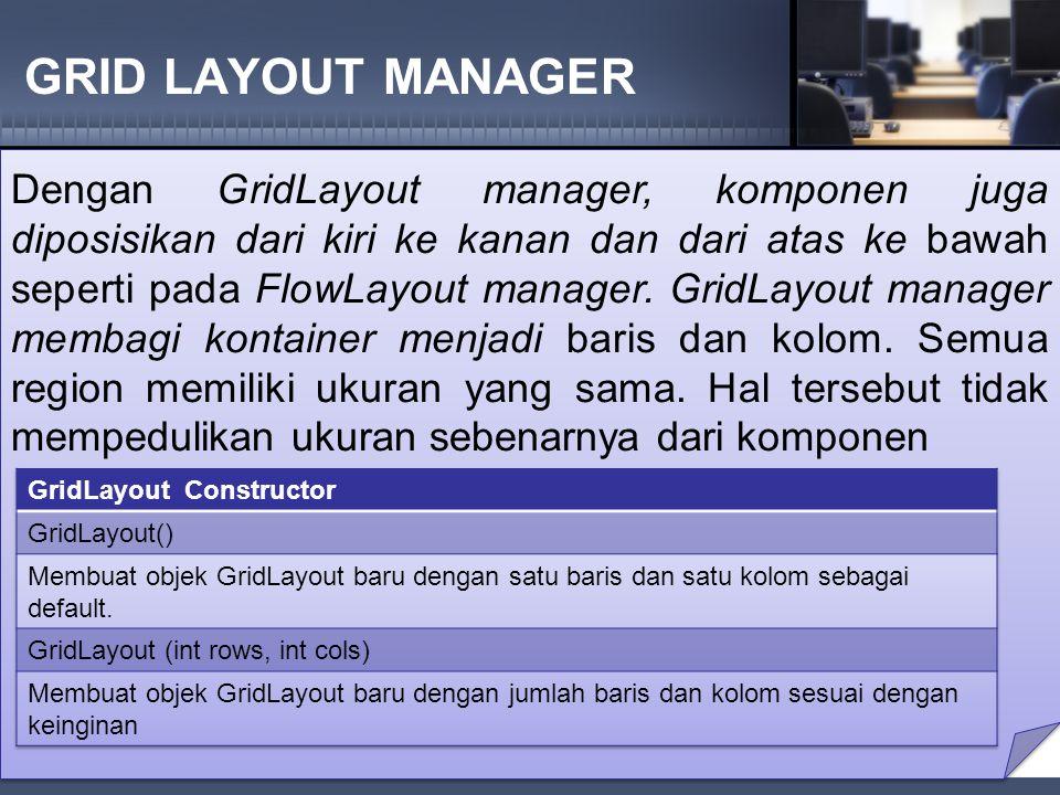 GRID LAYOUT MANAGER Dengan GridLayout manager, komponen juga diposisikan dari kiri ke kanan dan dari atas ke bawah seperti pada FlowLayout manager.