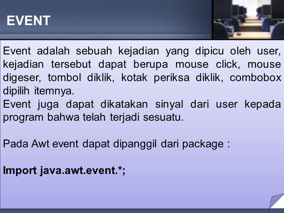 EVENT Event adalah sebuah kejadian yang dipicu oleh user, kejadian tersebut dapat berupa mouse click, mouse digeser, tombol diklik, kotak periksa diklik, combobox dipilih itemnya.