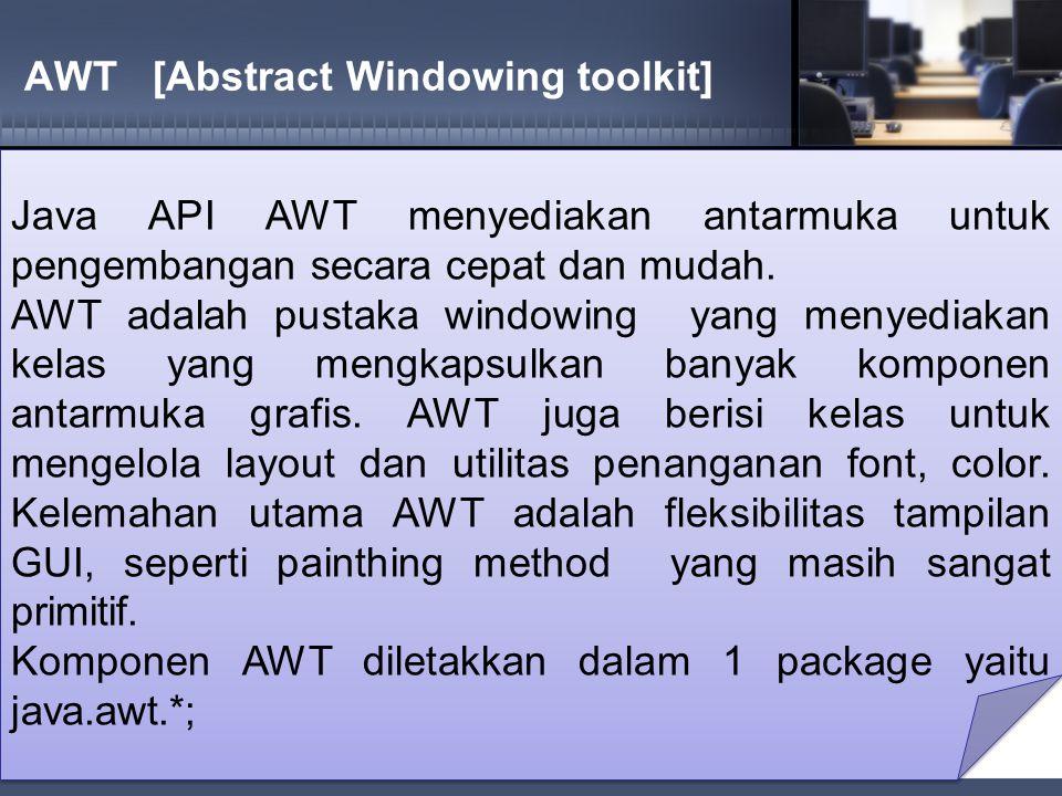 AWT [Abstract Windowing toolkit] Java API AWT menyediakan antarmuka untuk pengembangan secara cepat dan mudah.