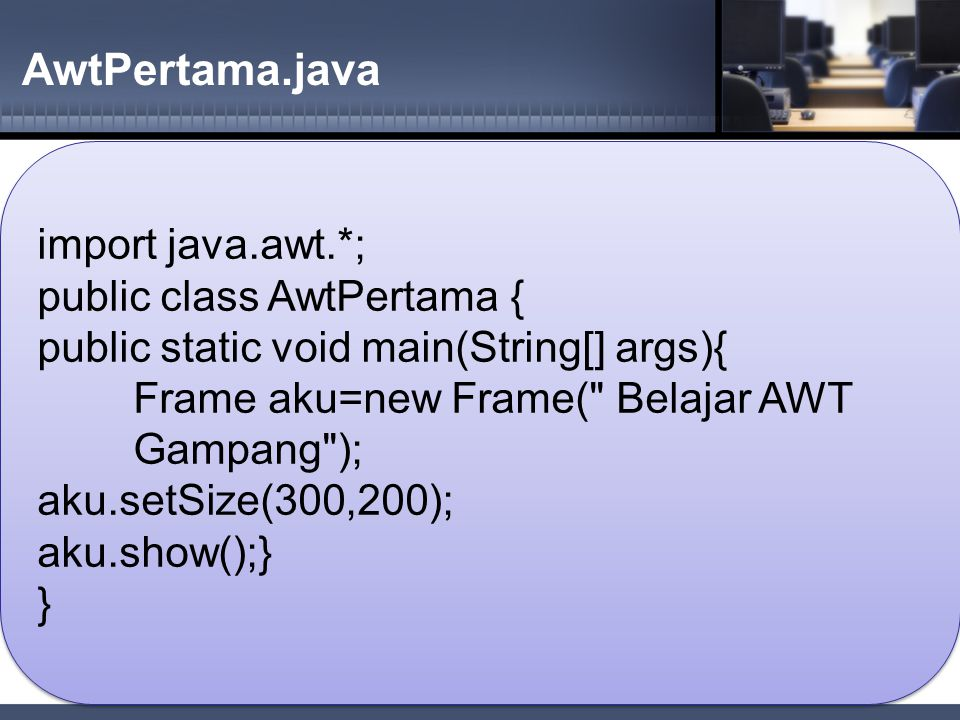 AwtPertama.java import java.awt.*; public class AwtPertama { public static void main(String[] args){ Frame aku=new Frame(
