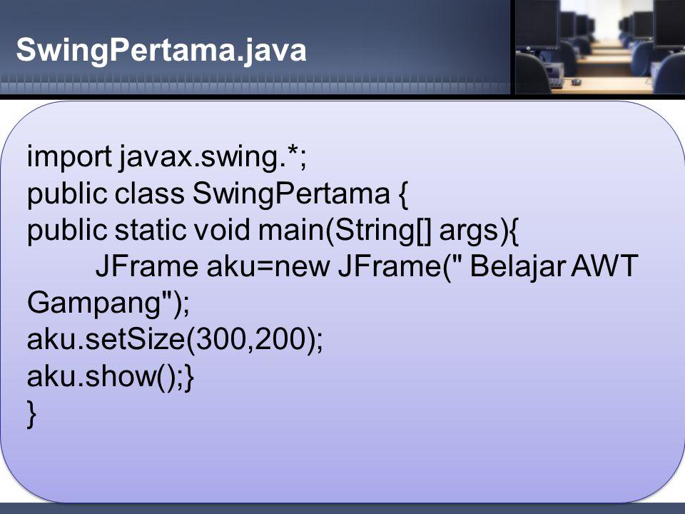 SwingPertama.java import javax.swing.*; public class SwingPertama { public static void main(String[] args){ JFrame aku=new JFrame( Belajar AWT Gampang ); aku.setSize(300,200); aku.show();} } import javax.swing.*; public class SwingPertama { public static void main(String[] args){ JFrame aku=new JFrame( Belajar AWT Gampang ); aku.setSize(300,200); aku.show();} }