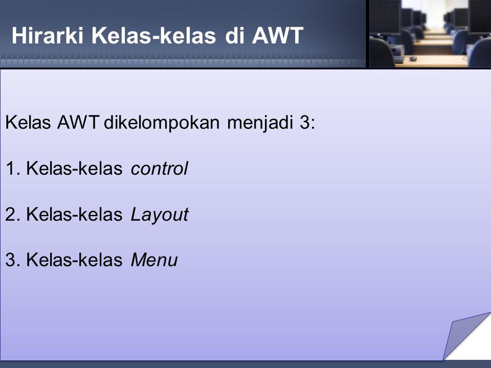 Hirarki Kelas-kelas di AWT Kelas AWT dikelompokan menjadi 3: 1.