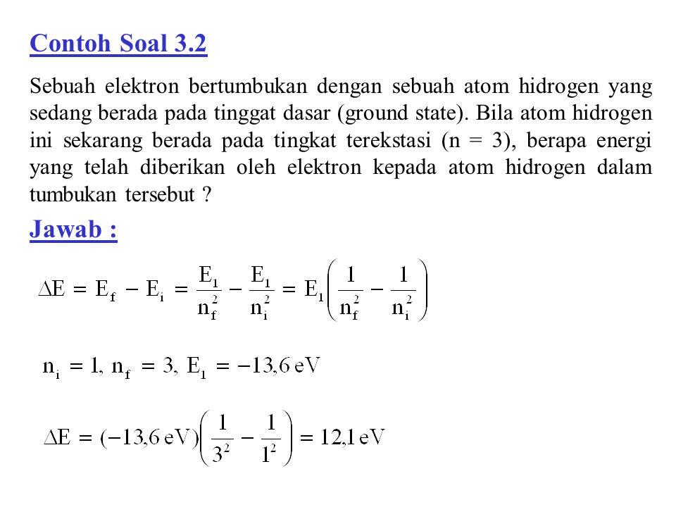 Contoh Soal 3.2 Sebuah elektron bertumbukan dengan sebuah atom hidrogen yang sedang berada pada tinggat dasar (ground state). Bila atom hidrogen ini s