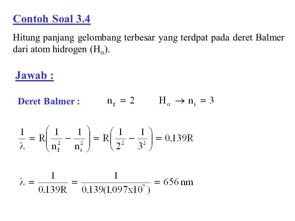 Contoh Soal 3.4 Hitung panjang gelombang terbesar yang terdpat pada deret Balmer dari atom hidrogen (H  ). Jawab : Deret Balmer :
