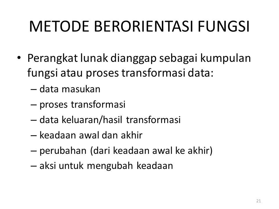 21 METODE BERORIENTASI FUNGSI Perangkat lunak dianggap sebagai kumpulan fungsi atau proses transformasi data: – data masukan – proses transformasi – d