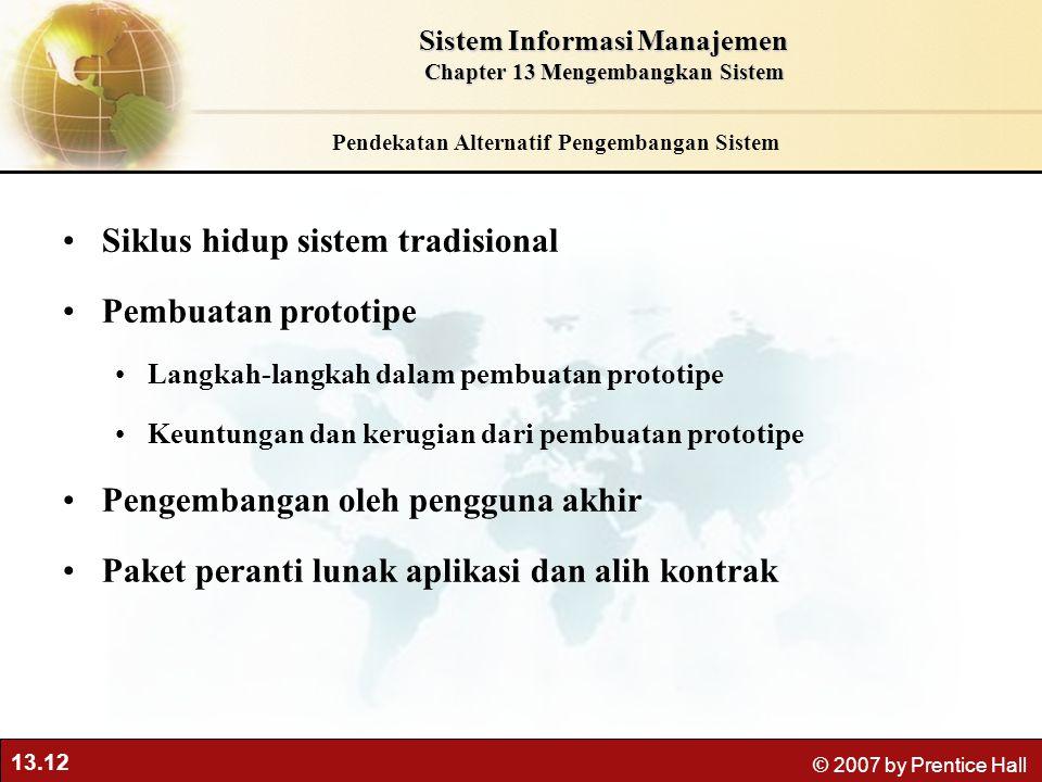 13.12 © 2007 by Prentice Hall Pendekatan Alternatif Pengembangan Sistem Siklus hidup sistem tradisional Pembuatan prototipe Langkah-langkah dalam pemb