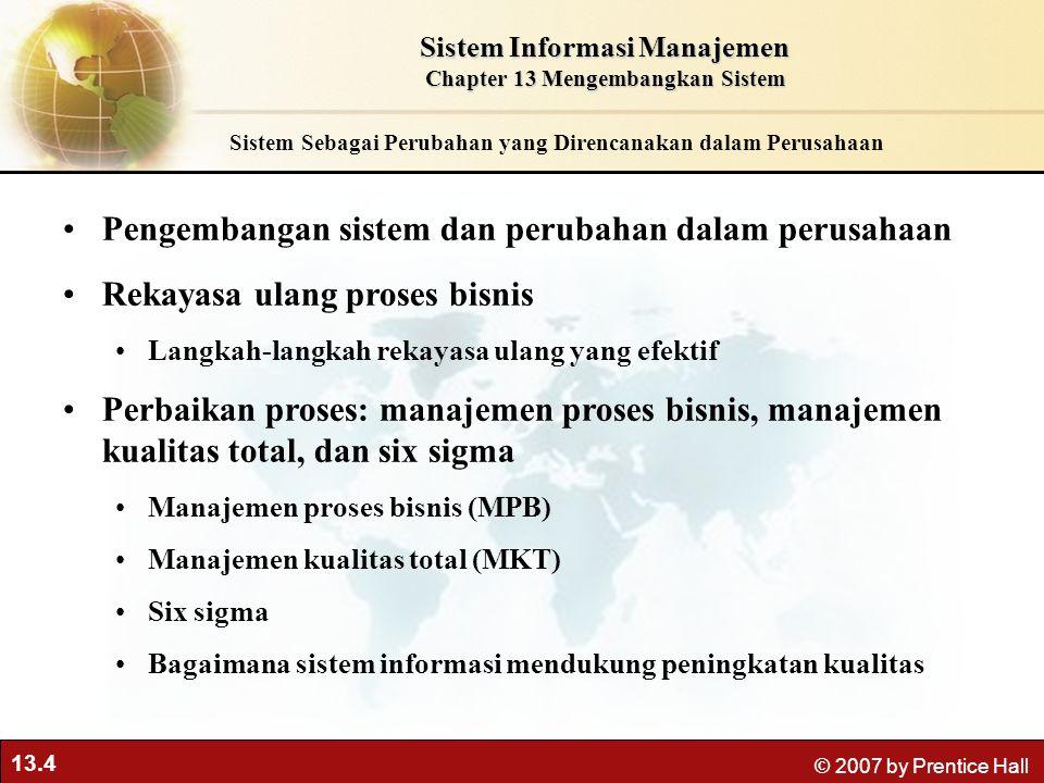 13.4 © 2007 by Prentice Hall Sistem Sebagai Perubahan yang Direncanakan dalam Perusahaan Pengembangan sistem dan perubahan dalam perusahaan Rekayasa u
