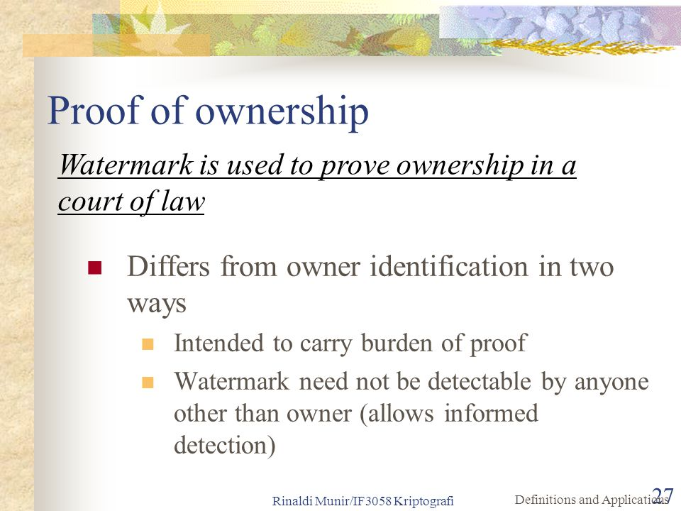 Rinaldi Munir/IF3058 Kriptografi 27 Proof of ownership Differs from owner identification in two ways Intended to carry burden of proof Watermark need