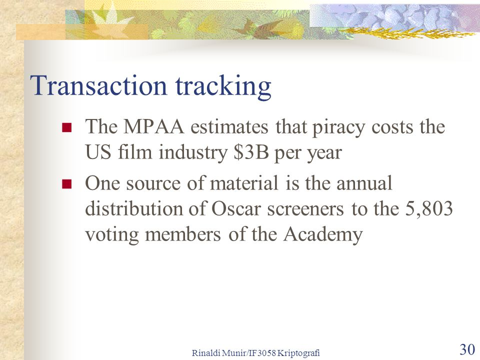 Rinaldi Munir/IF3058 Kriptografi 30 Transaction tracking The MPAA estimates that piracy costs the US film industry $3B per year One source of material