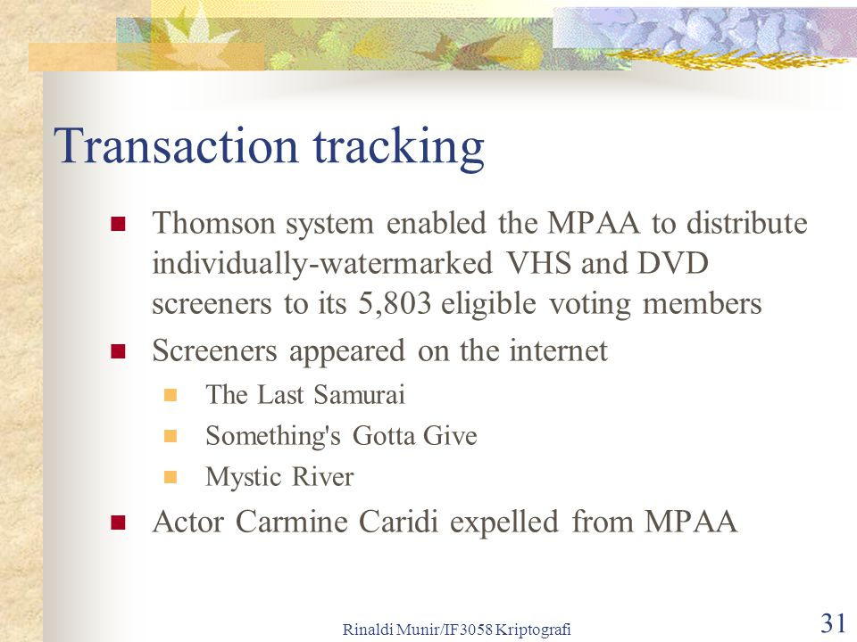 Rinaldi Munir/IF3058 Kriptografi 31 Transaction tracking Thomson system enabled the MPAA to distribute individually-watermarked VHS and DVD screeners