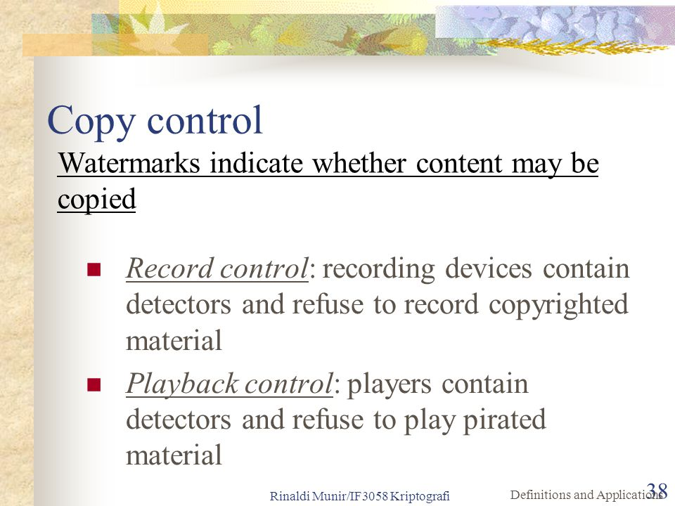 Rinaldi Munir/IF3058 Kriptografi 38 Copy control Record control: recording devices contain detectors and refuse to record copyrighted material Playbac