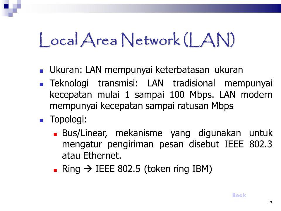 17 Local Area Network (LAN)  Ukuran: LAN mempunyai keterbatasan ukuran Teknologi transmisi: LAN tradisional mempunyai kecepatan mulai 1 sampai 100 Mb