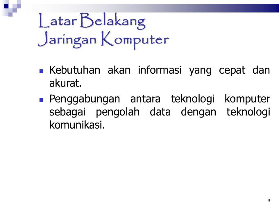 5 Latar Belakang Jaringan Komputer Kebutuhan akan informasi yang cepat dan akurat. Penggabungan antara teknologi komputer sebagai pengolah data dengan