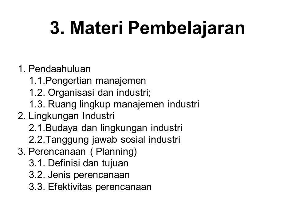 3. Materi Pembelajaran 1. Pendaahuluan 1.1.Pengertian manajemen 1.2. Organisasi dan industri; 1.3. Ruang lingkup manajemen industri 2. Lingkungan Indu