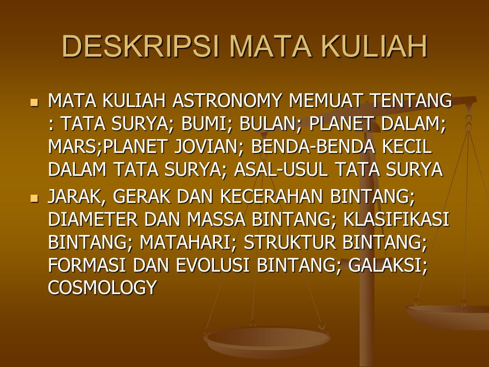 DESKRIPSI MATA KULIAH MATA KULIAH ASTRONOMY MEMUAT TENTANG : TATA SURYA; BUMI; BULAN; PLANET DALAM; MARS;PLANET JOVIAN; BENDA-BENDA KECIL DALAM TATA SURYA; ASAL-USUL TATA SURYA MATA KULIAH ASTRONOMY MEMUAT TENTANG : TATA SURYA; BUMI; BULAN; PLANET DALAM; MARS;PLANET JOVIAN; BENDA-BENDA KECIL DALAM TATA SURYA; ASAL-USUL TATA SURYA JARAK, GERAK DAN KECERAHAN BINTANG; DIAMETER DAN MASSA BINTANG; KLASIFIKASI BINTANG; MATAHARI; STRUKTUR BINTANG; FORMASI DAN EVOLUSI BINTANG; GALAKSI; COSMOLOGY JARAK, GERAK DAN KECERAHAN BINTANG; DIAMETER DAN MASSA BINTANG; KLASIFIKASI BINTANG; MATAHARI; STRUKTUR BINTANG; FORMASI DAN EVOLUSI BINTANG; GALAKSI; COSMOLOGY