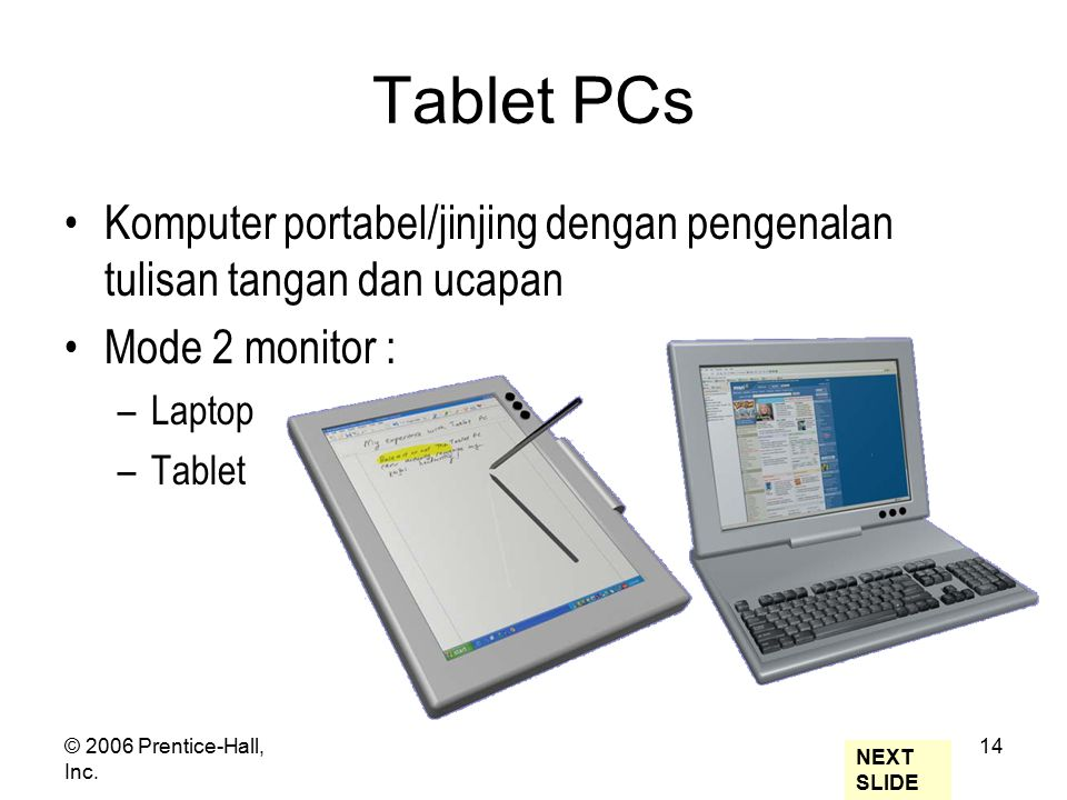 © 2006 Prentice-Hall, Inc. 14 Tablet PCs Komputer portabel/jinjing dengan pengenalan tulisan tangan dan ucapan Mode 2 monitor : –Laptop –Tablet NEXT S