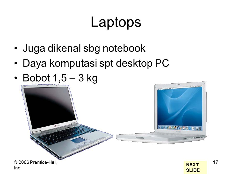 © 2006 Prentice-Hall, Inc. 17 Laptops Juga dikenal sbg notebook Daya komputasi spt desktop PC Bobot 1,5 – 3 kg NEXT SLIDE