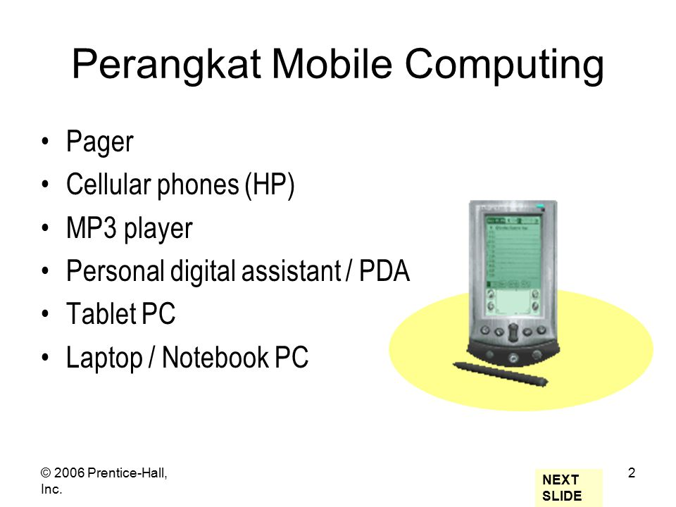 © 2006 Prentice-Hall, Inc. 2 Perangkat Mobile Computing Pager Cellular phones (HP) MP3 player Personal digital assistant / PDA Tablet PC Laptop / Note