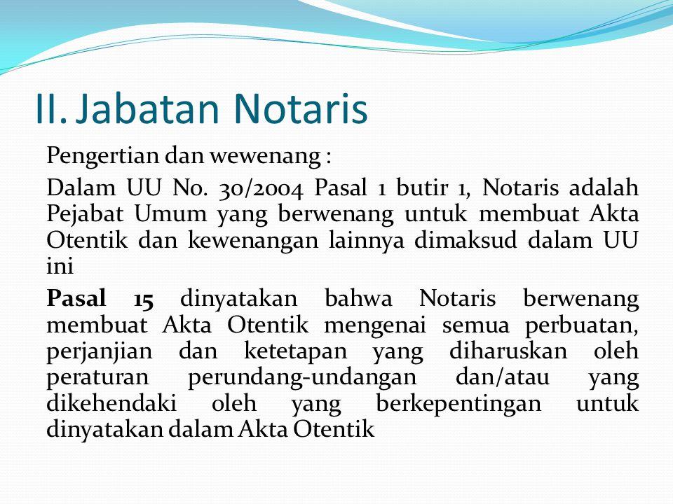 II.Jabatan Notaris Pengertian dan wewenang : Dalam UU No. 30/2004 Pasal 1 butir 1, Notaris adalah Pejabat Umum yang berwenang untuk membuat Akta Otent