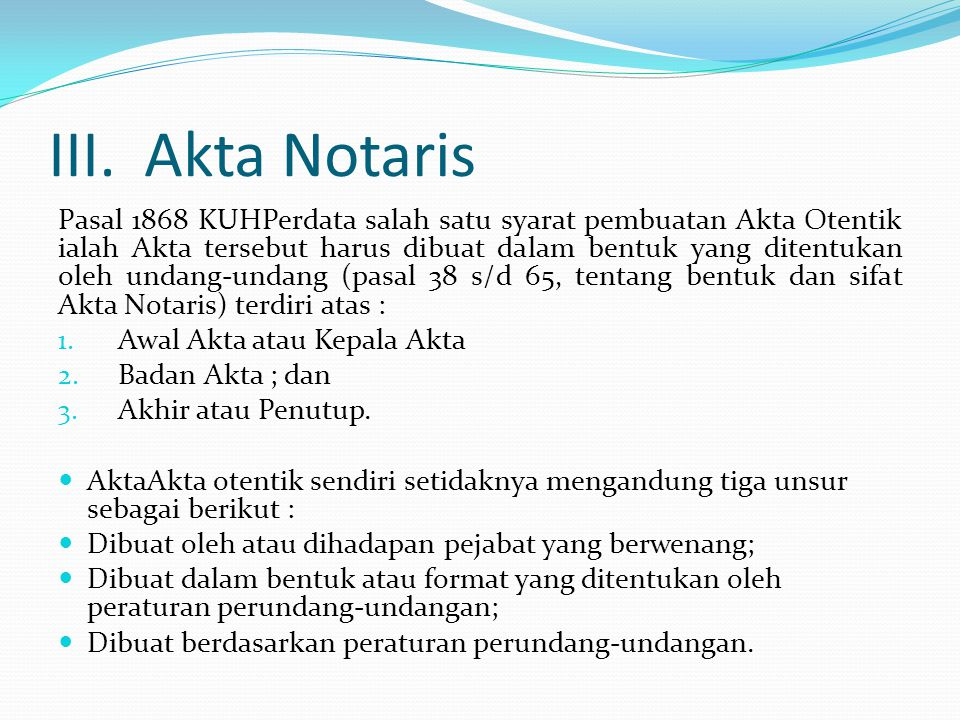 III.Akta Notaris Pasal 1868 KUHPerdata salah satu syarat pembuatan Akta Otentik ialah Akta tersebut harus dibuat dalam bentuk yang ditentukan oleh undang-undang (pasal 38 s/d 65, tentang bentuk dan sifat Akta Notaris) terdiri atas : 1.
