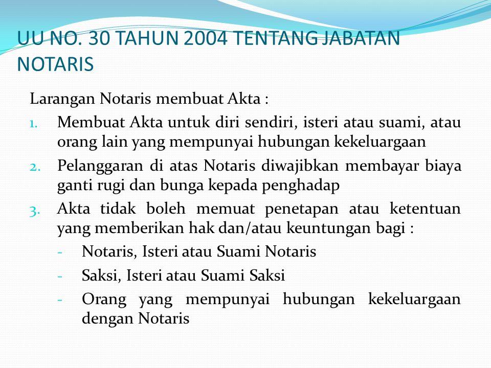 UU NO. 30 TAHUN 2004 TENTANG JABATAN NOTARIS Larangan Notaris membuat Akta : 1. Membuat Akta untuk diri sendiri, isteri atau suami, atau orang lain ya