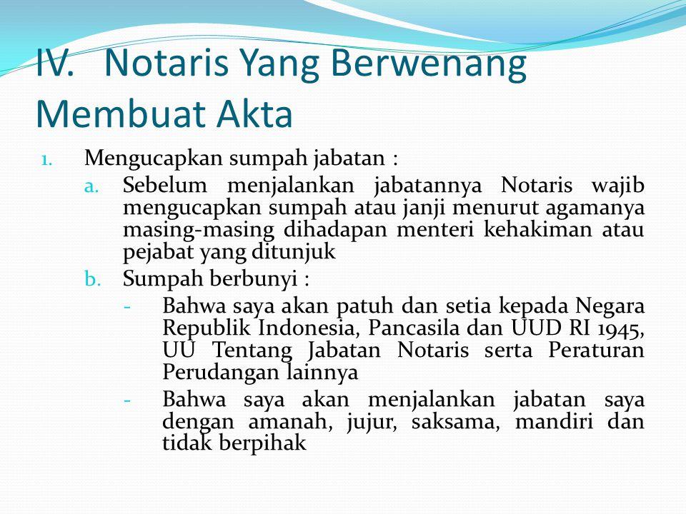 IV.Notaris Yang Berwenang Membuat Akta 1. Mengucapkan sumpah jabatan : a. Sebelum menjalankan jabatannya Notaris wajib mengucapkan sumpah atau janji m
