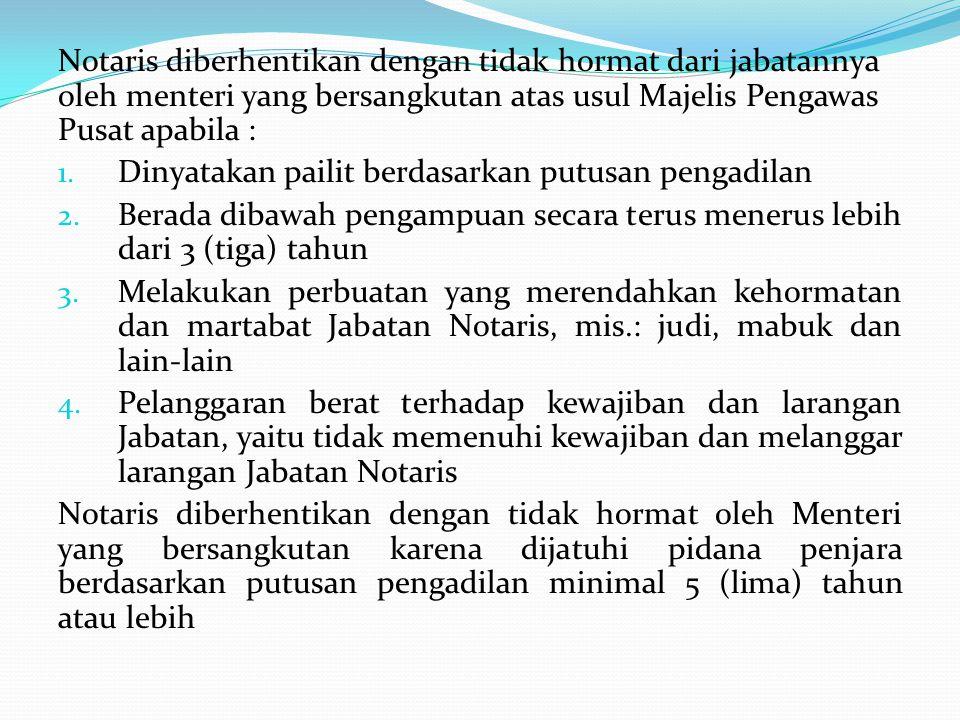 Notaris diberhentikan dengan tidak hormat dari jabatannya oleh menteri yang bersangkutan atas usul Majelis Pengawas Pusat apabila : 1. Dinyatakan pail