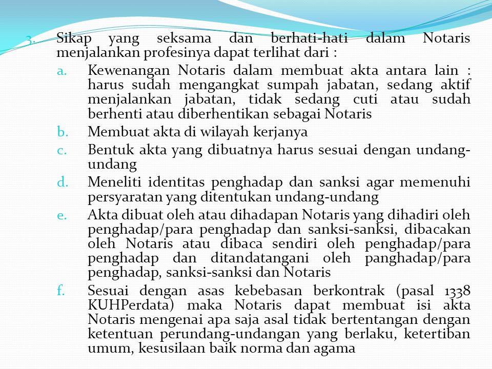 3. Sikap yang seksama dan berhati-hati dalam Notaris menjalankan profesinya dapat terlihat dari : a. Kewenangan Notaris dalam membuat akta antara lain