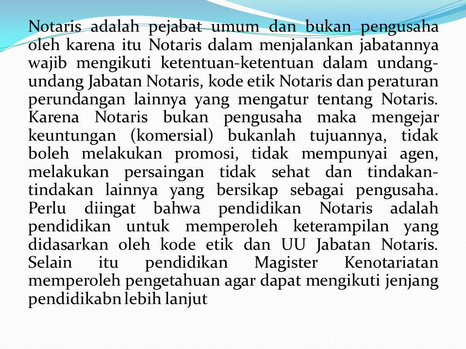 Notaris adalah pejabat umum dan bukan pengusaha oleh karena itu Notaris dalam menjalankan jabatannya wajib mengikuti ketentuan-ketentuan dalam undang- undang Jabatan Notaris, kode etik Notaris dan peraturan perundangan lainnya yang mengatur tentang Notaris.