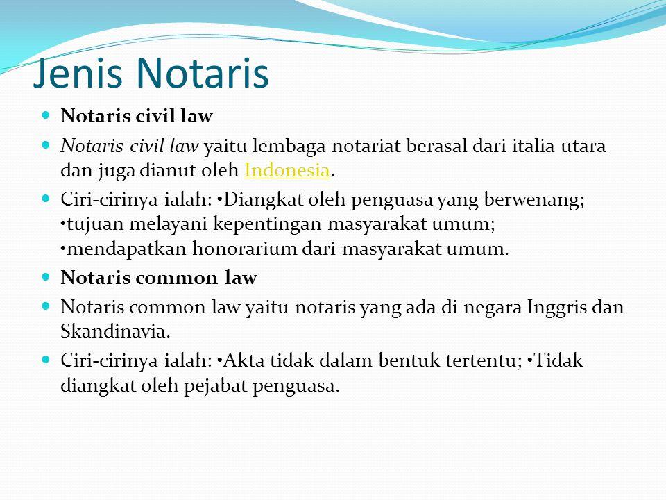 Jenis Notaris Notaris civil law Notaris civil law yaitu lembaga notariat berasal dari italia utara dan juga dianut oleh Indonesia.Indonesia Ciri-cirinya ialah: Diangkat oleh penguasa yang berwenang; tujuan melayani kepentingan masyarakat umum; mendapatkan honorarium dari masyarakat umum.