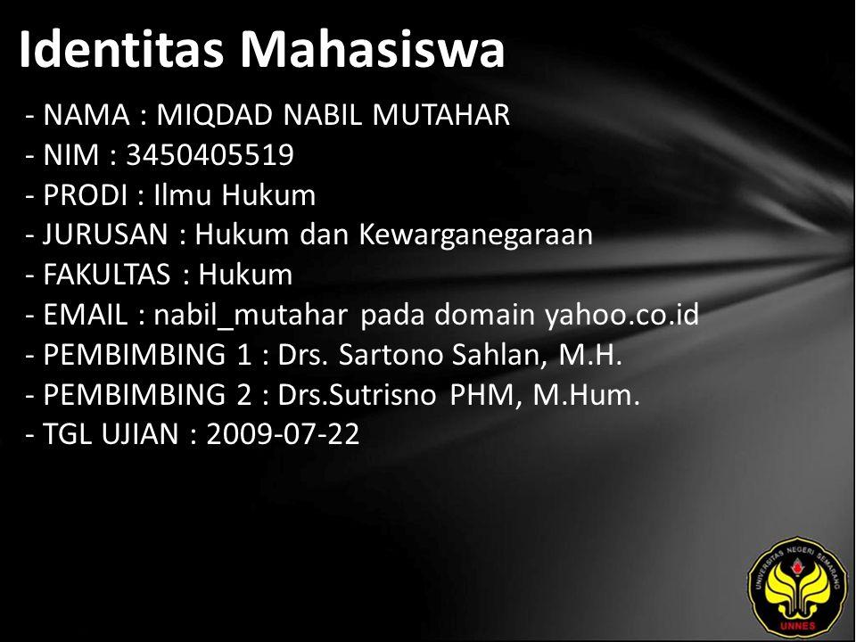 Identitas Mahasiswa - NAMA : MIQDAD NABIL MUTAHAR - NIM : 3450405519 - PRODI : Ilmu Hukum - JURUSAN : Hukum dan Kewarganegaraan - FAKULTAS : Hukum - EMAIL : nabil_mutahar pada domain yahoo.co.id - PEMBIMBING 1 : Drs.