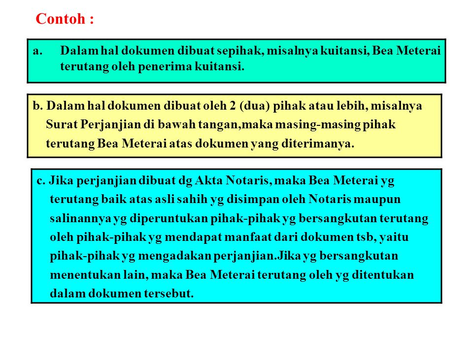 Contoh : a.Dalam hal dokumen dibuat sepihak, misalnya kuitansi, Bea Meterai terutang oleh penerima kuitansi. b. Dalam hal dokumen dibuat oleh 2 (dua)